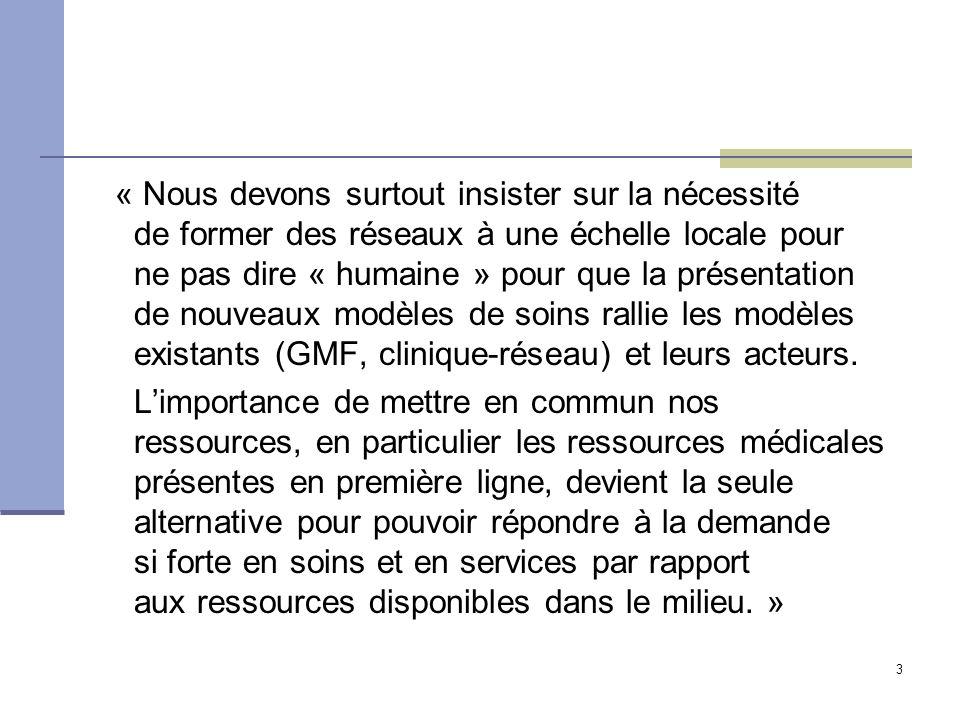 3 « Nous devons surtout insister sur la nécessité de former des réseaux à une échelle locale pour ne pas dire « humaine » pour que la présentation de nouveaux modèles de soins rallie les modèles existants (GMF, clinique-réseau) et leurs acteurs.
