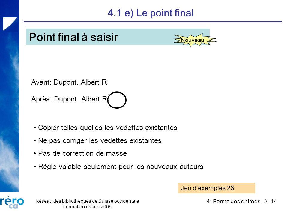 Réseau des bibliothèques de Suisse occidentale Formation récaro 2006 4: Forme des entrées // 14 4.1 e) Le point final Point final à saisir Nouveau Avant: Dupont, Albert R Après: Dupont, Albert R.