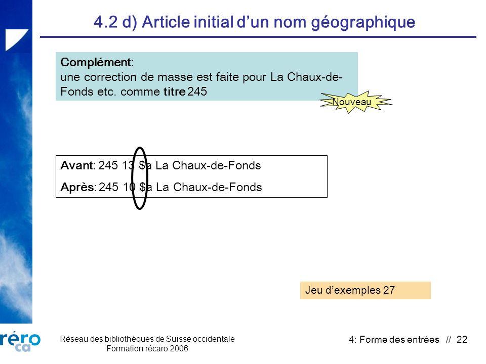 Réseau des bibliothèques de Suisse occidentale Formation récaro 2006 4: Forme des entrées // 22 4.2 d) Article initial dun nom géographique Complément: une correction de masse est faite pour La Chaux-de- Fonds etc.