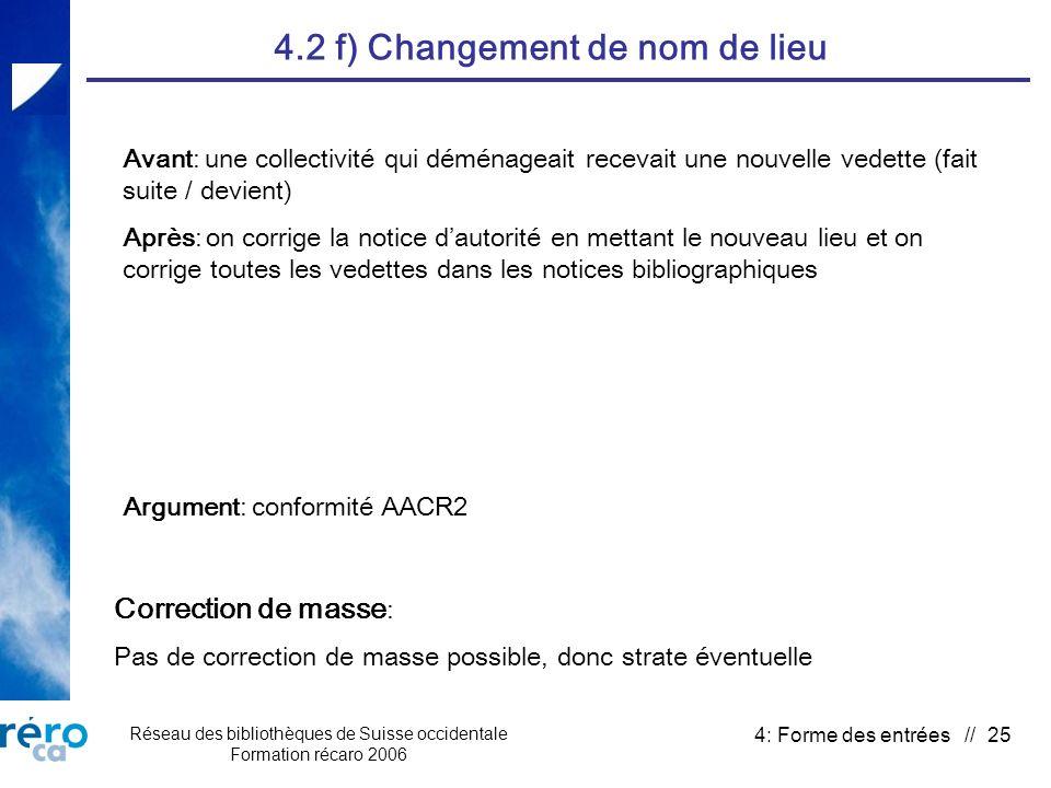 Réseau des bibliothèques de Suisse occidentale Formation récaro 2006 4: Forme des entrées // 25 4.2 f) Changement de nom de lieu Correction de masse : Pas de correction de masse possible, donc strate éventuelle Argument: conformité AACR2 Avant: une collectivité qui déménageait recevait une nouvelle vedette (fait suite / devient) Après: on corrige la notice dautorité en mettant le nouveau lieu et on corrige toutes les vedettes dans les notices bibliographiques