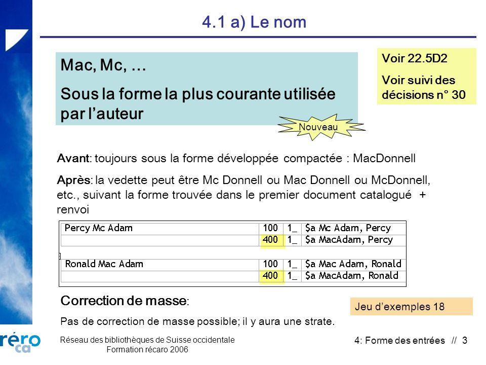 Réseau des bibliothèques de Suisse occidentale Formation récaro 2006 4: Forme des entrées // 3 4.1 a) Le nom Mac, Mc, … Sous la forme la plus courante utilisée par lauteur Voir 22.5D2 Voir suivi des décisions n° 30 Correction de masse : Pas de correction de masse possible; il y aura une strate.