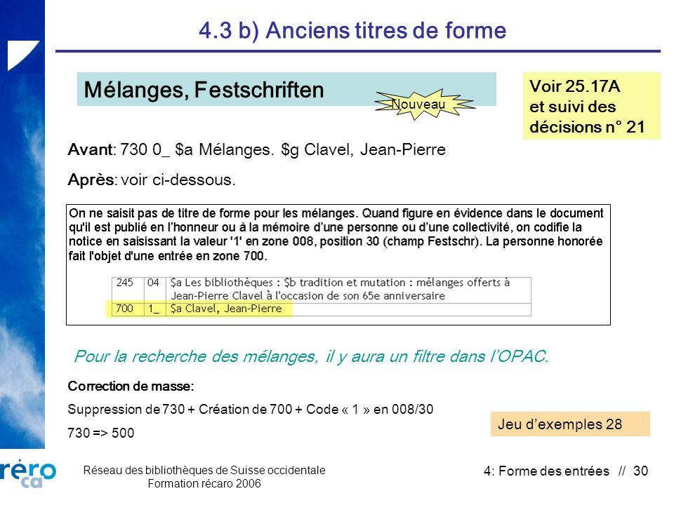Réseau des bibliothèques de Suisse occidentale Formation récaro 2006 4: Forme des entrées // 30 4.3 b) Anciens titres de forme Mélanges, Festschriften Voir 25.17A et suivi des décisions n° 21 Avant: 730 0_ $a Mélanges.