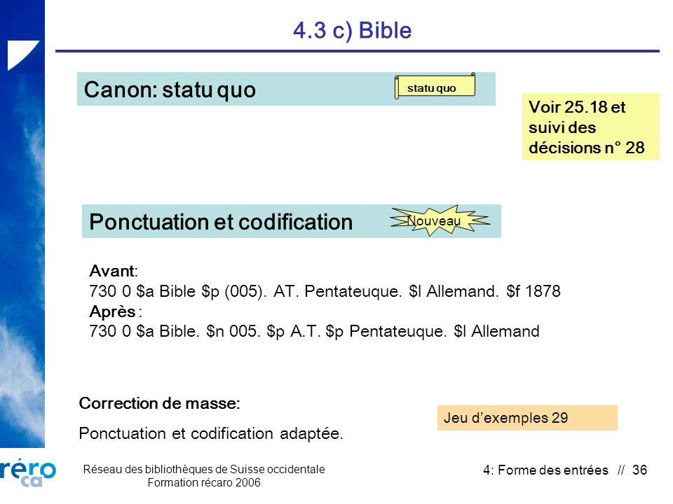 Réseau des bibliothèques de Suisse occidentale Formation récaro 2006 4: Forme des entrées // 36 4.3 c) Bible Canon: statu quo Voir 25.18 et suivi des décisions n° 28 Correction de masse: Ponctuation et codification adaptée.