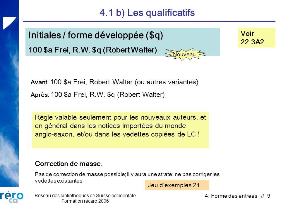 Réseau des bibliothèques de Suisse occidentale Formation récaro 2006 4: Forme des entrées // 9 4.1 b) Les qualificatifs Initiales / forme développée ($q) 100 $a Frei, R.W.