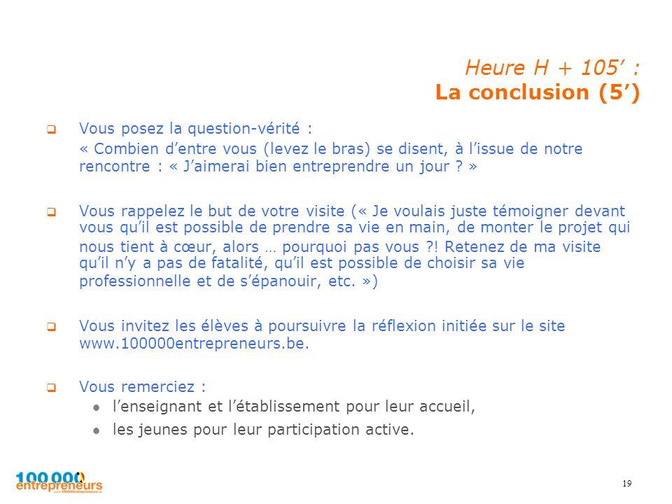 19 Heure H + 105 : La conclusion (5) Vous posez la question-vérité : « Combien dentre vous (levez le bras) se disent, à lissue de notre rencontre : «