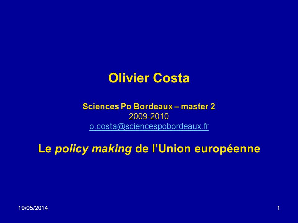 19/05/20141 Olivier Costa Sciences Po Bordeaux – master 2 2009-2010 o.costa@sciencespobordeaux.fr Le policy making de lUnion européenne