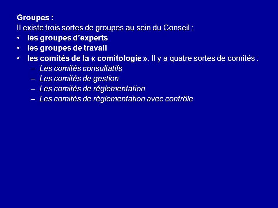 Groupes : Il existe trois sortes de groupes au sein du Conseil : les groupes dexperts les groupes de travail les comités de la « comitologie ». Il y a