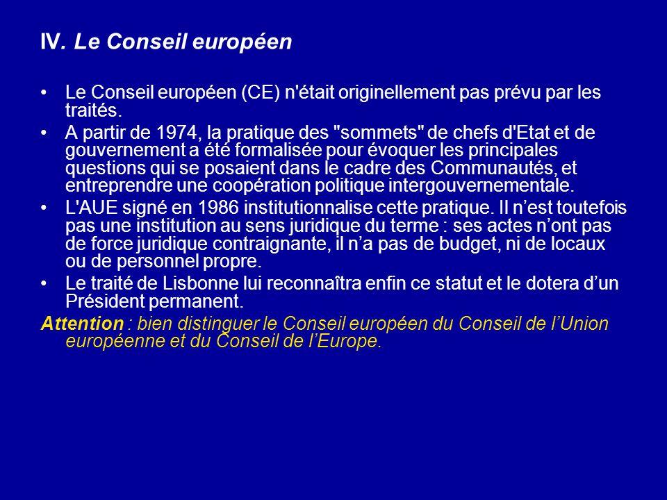 IV. Le Conseil européen Le Conseil européen (CE) n'était originellement pas prévu par les traités. A partir de 1974, la pratique des