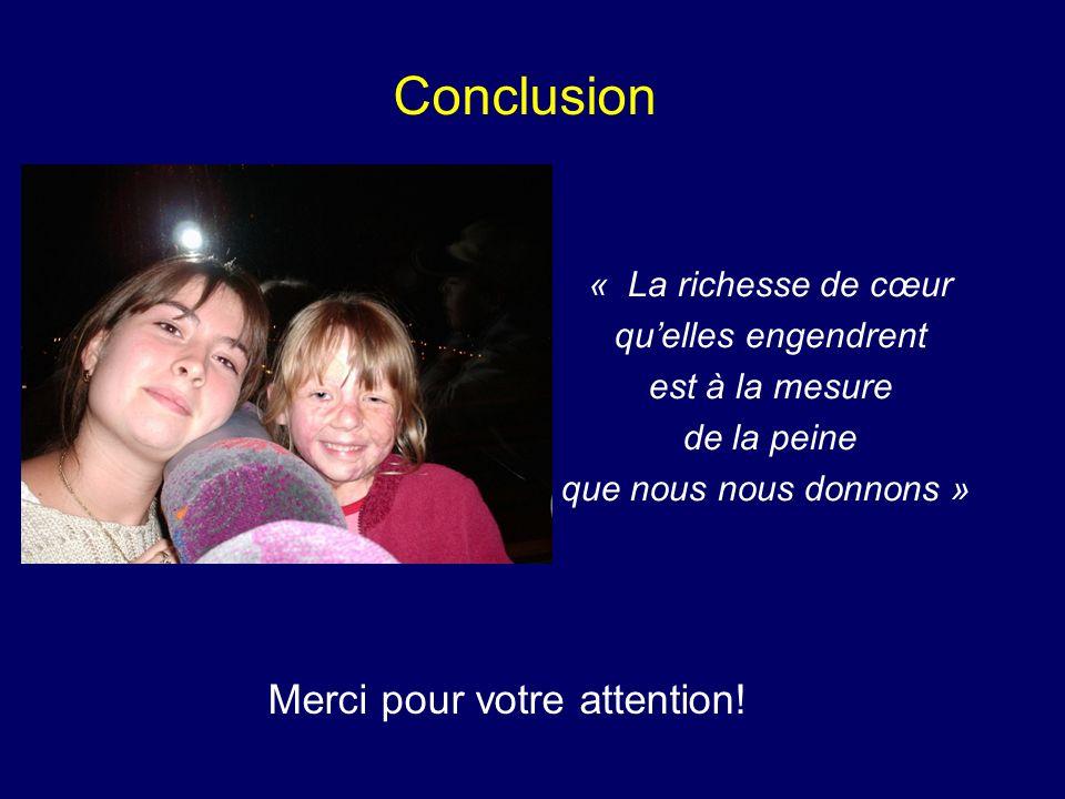 Conclusion « La richesse de cœur quelles engendrent est à la mesure de la peine que nous nous donnons » Merci pour votre attention!