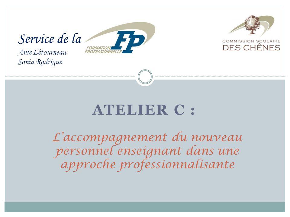 ATELIER C : Laccompagnement du nouveau personnel enseignant dans une approche professionnalisante Service de la Anie Létourneau Sonia Rodrigue