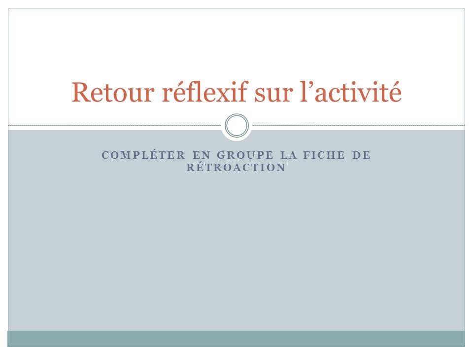 COMPLÉTER EN GROUPE LA FICHE DE RÉTROACTION Retour réflexif sur lactivité