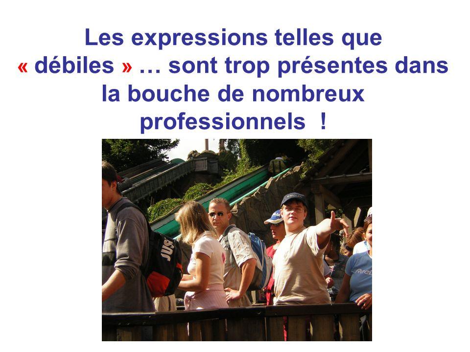 Les expressions telles que « débiles » … sont trop présentes dans la bouche de nombreux professionnels !