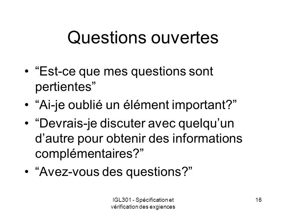 IGL301 - Spécification et vérification des exgiences 16 Questions ouvertes Est-ce que mes questions sont pertientes Ai-je oublié un élément important?