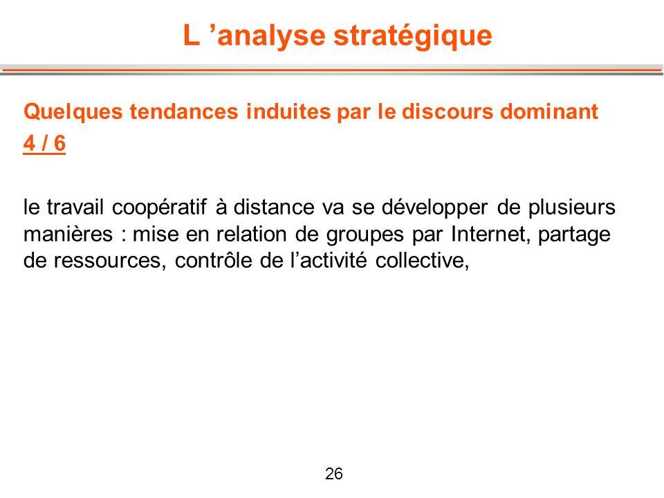 26 L analyse stratégique Quelques tendances induites par le discours dominant 4 / 6 le travail coopératif à distance va se développer de plusieurs man