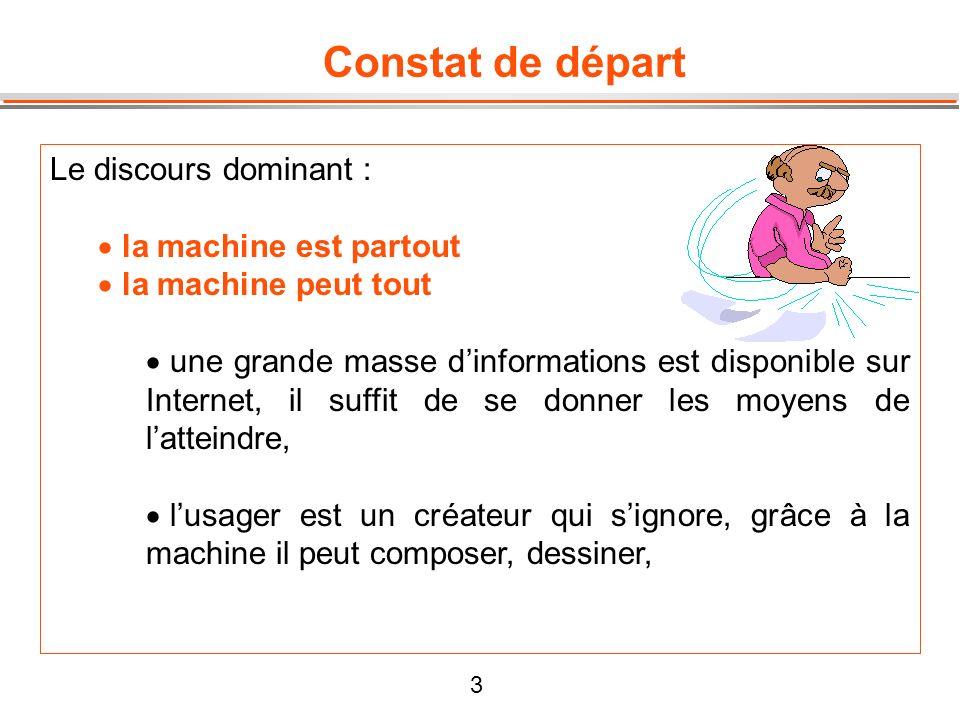 3 Constat de départ Le discours dominant : la machine est partout la machine peut tout une grande masse dinformations est disponible sur Internet, il