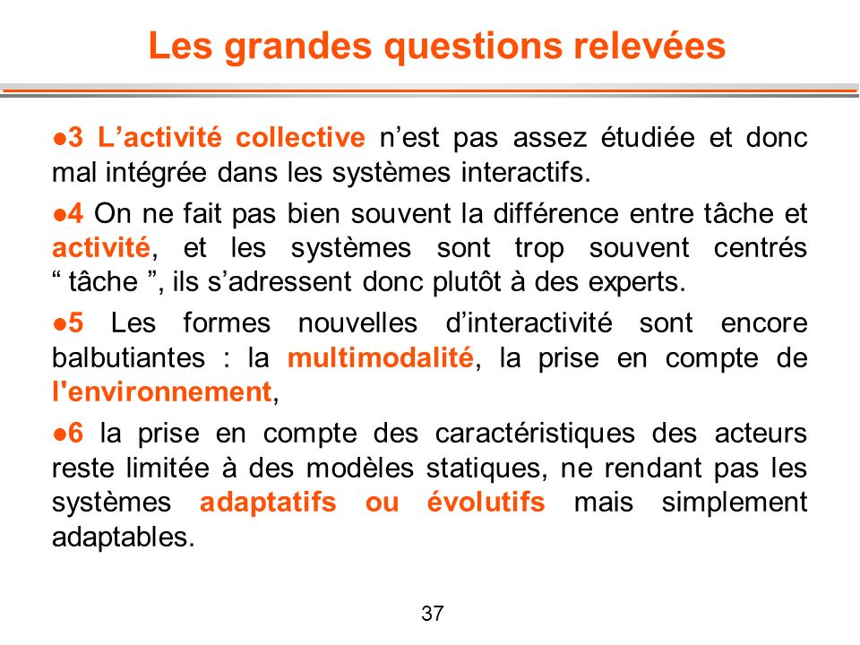 37 Les grandes questions relevées l 3 Lactivité collective nest pas assez étudiée et donc mal intégrée dans les systèmes interactifs. l 4 On ne fait p