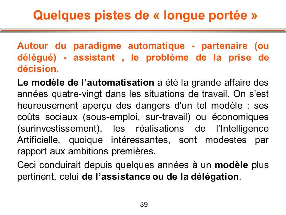 39 Quelques pistes de « longue portée » Autour du paradigme automatique - partenaire (ou délégué) - assistant, le problème de la prise de décision. Le