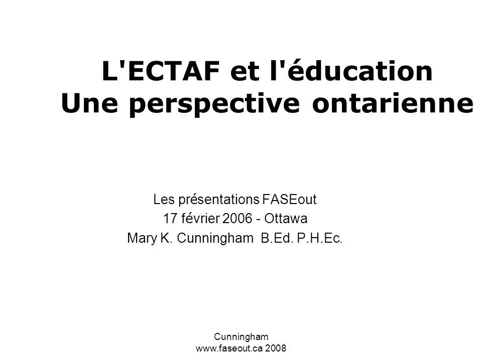 Cunningham www.faseout.ca 2008 L ECTAF et l éducation Une perspective ontarienne Les pr é sentations FASEout 17 f é vrier 2006 - Ottawa Mary K.