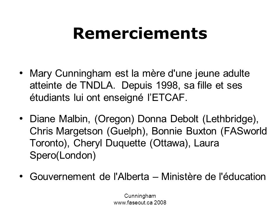 Cunningham www.faseout.ca 2008 Reconnaître l ETCAF comme une catégorie en éducation spécialisée pourrait ouvrir la porte à sa reconnaissance en tant que déficience et les sections 7 et 15(i) de la Charte canadienne des droits et libertés pourrait prendre effet Votre enfant ou votre élève a besoin d aide MAINTENANT, pas quand tout sera finalement en place Votre enfant ne peut attendre pendant que vous faites des pressions.