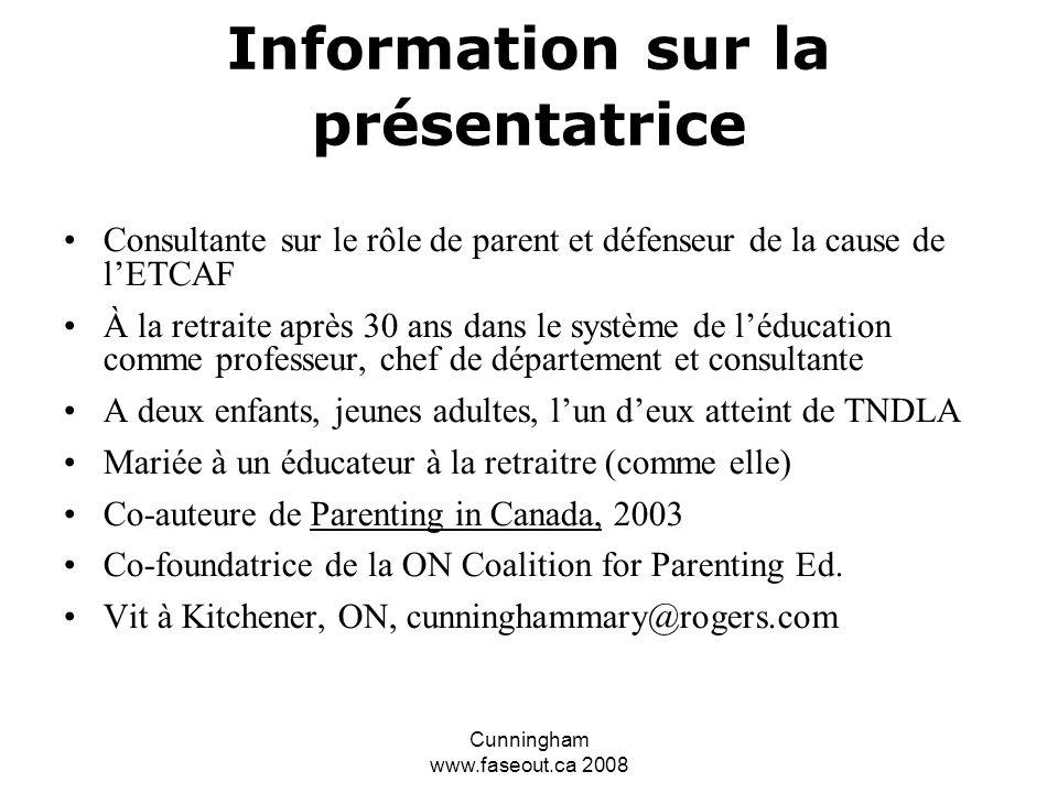 Cunningham www.faseout.ca 2008 Changer le cadre conceptuel Si ils pouvaient, ils le feraient -Ce n est pas que les élèves atteints de l ETCAF ne veulent pas, ils ne peuvent pas Votre compréhension changera votre attitude et ils remarqueront votre support.
