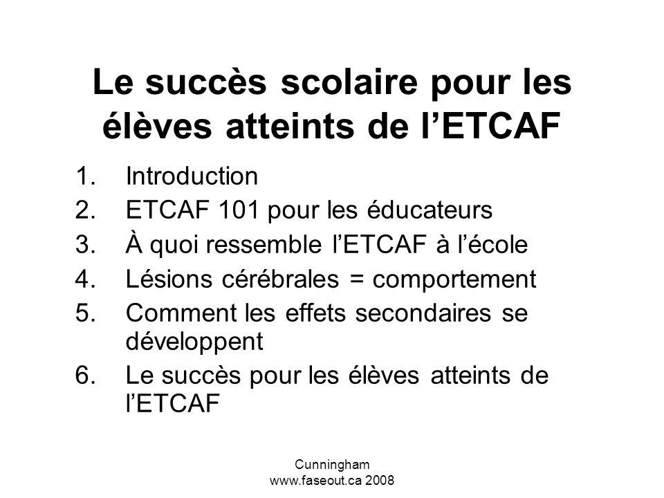 Cunningham www.faseout.ca 2008 Le succès scolaire pour les élèves atteints de lETCAF 1.Introduction 2.ETCAF 101 pour les éducateurs 3.À quoi ressemble lETCAF à lécole 4.Lésions cérébrales = comportement 5.Comment les effets secondaires se développent 6.Le succès pour les élèves atteints de lETCAF