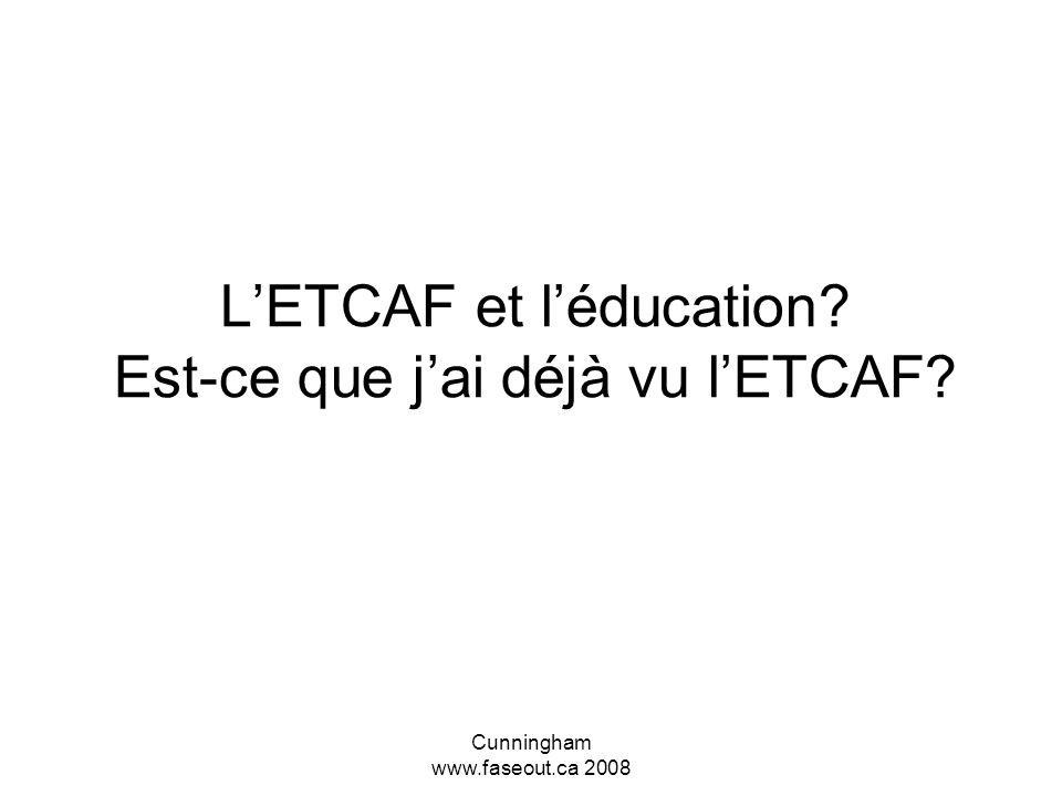 Cunningham www.faseout.ca 2008 LETCAF et léducation? Est-ce que jai déjà vu lETCAF?