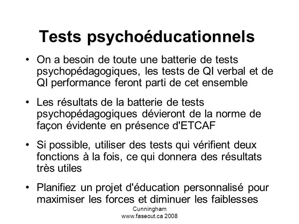 Cunningham www.faseout.ca 2008 Tests psychoéducationnels Moyenne du QI pour le SAF complet, 74 Variation du QI pour le SAF complet, 20-130 Moyenne du QI pour lETCAF, 90 Toutefois, un QI normal peut être trompeur puisque plusieurs personnes atteintes de lETCAF sont incapables de fonctionner au niveau indiqué par le résultat de leurs tests de QI.