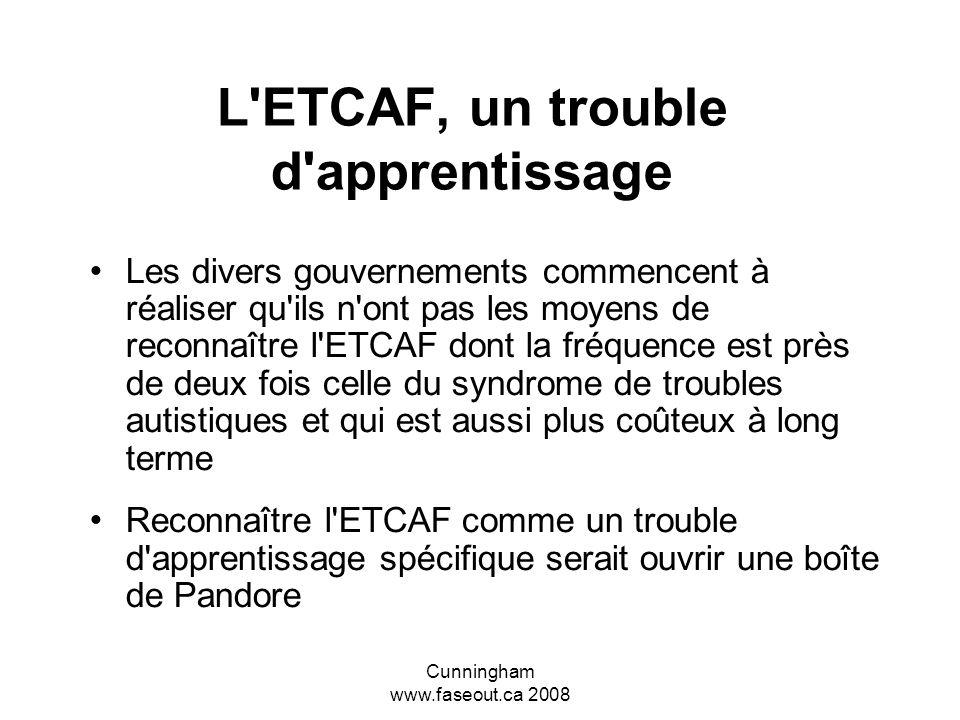 Cunningham www.faseout.ca 2008 En Ontario l'ETCAF n'est pas reconnue comme un trouble d'apprentissage spécifique Plusieurs pensent que leurs enfants s