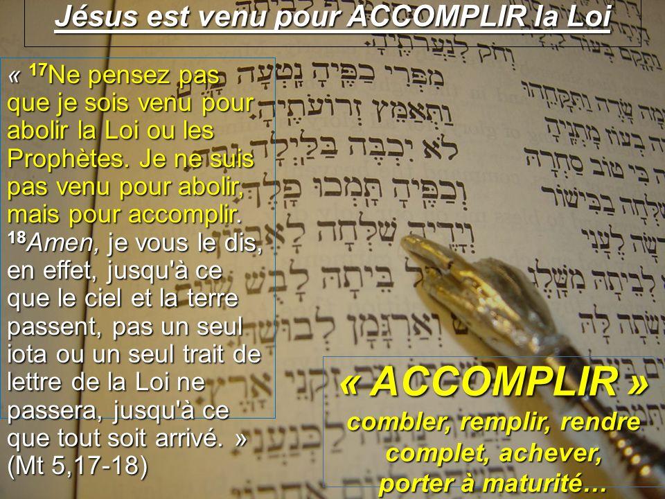 Jésus est venu pour ACCOMPLIR la Loi « 17 Ne pensez pas que je sois venu pour abolir la Loi ou les Prophètes.