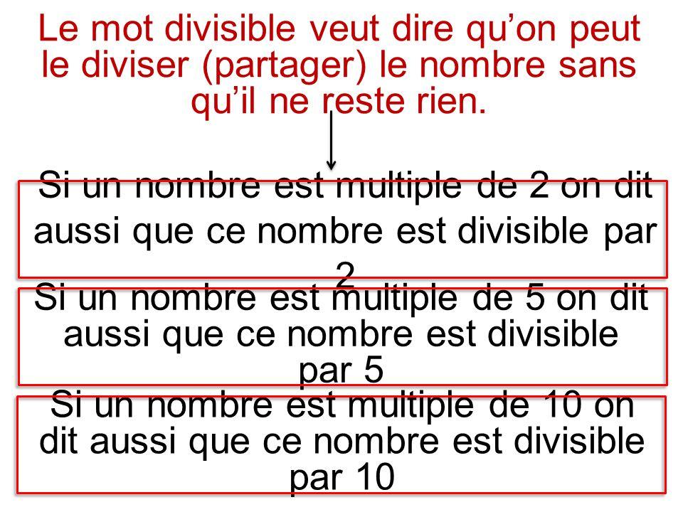 Si un nombre est multiple de 2 on dit aussi que ce nombre est divisible par 2 Si un nombre est multiple de 5 on dit aussi que ce nombre est divisible