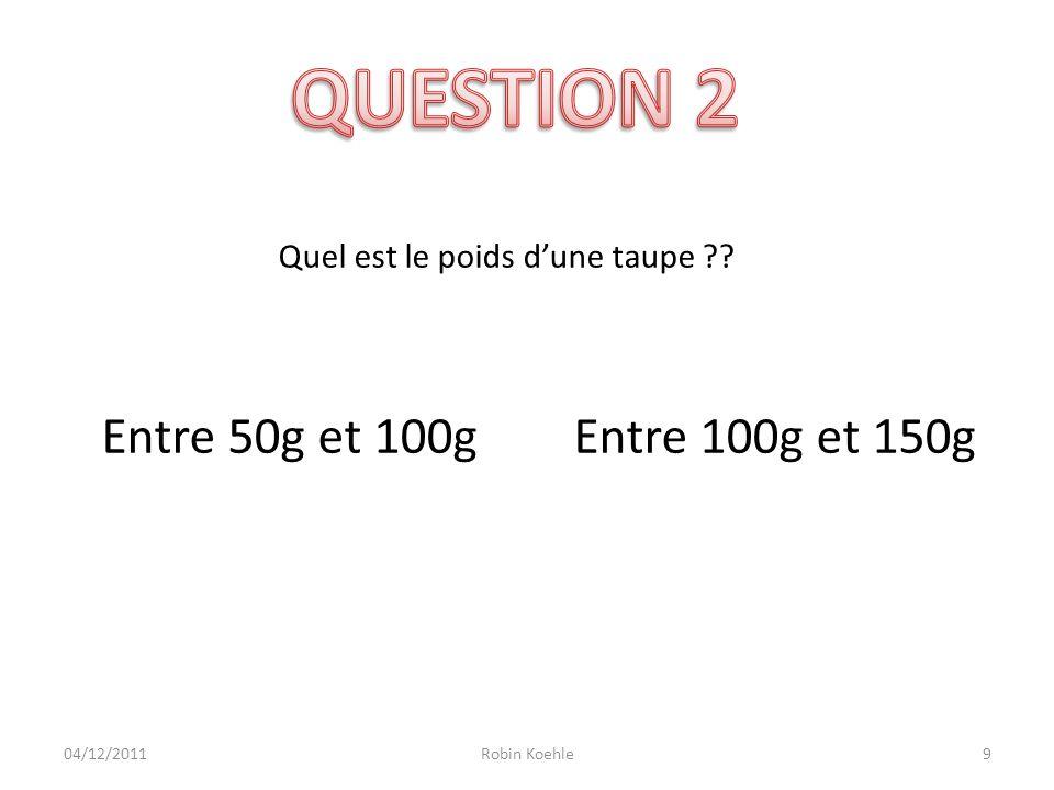 10 Quel est le poids dune taupe ?? Entre 50g et 100g Entre 100g et 150g Robin Koehle04/12/2011