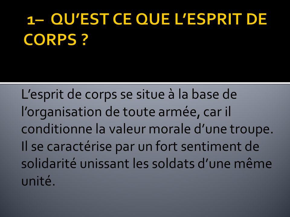 Lesprit de corps se situe à la base de lorganisation de toute armée, car il conditionne la valeur morale dune troupe. Il se caractérise par un fort se