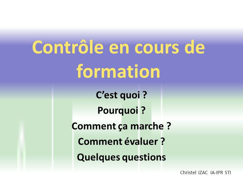 Cest quoi ? Pourquoi ? Comment ça marche ? Comment évaluer ? Quelques questions Contrôle en cours de formation Christel IZAC IA-IPR STI