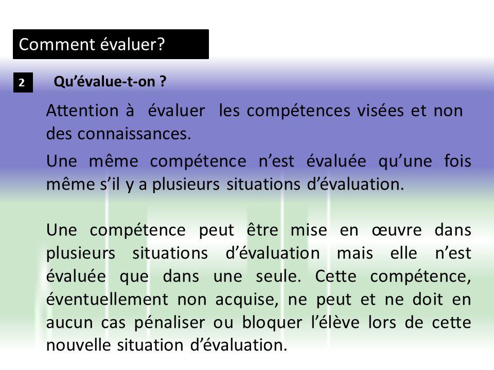 Comment évaluer? 2 Une même compétence nest évaluée quune fois même sil y a plusieurs situations dévaluation. Une compétence peut être mise en œuvre d