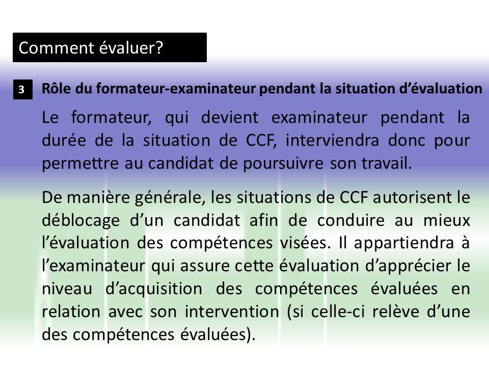Comment évaluer? 3 Le formateur, qui devient examinateur pendant la durée de la situation de CCF, interviendra donc pour permettre au candidat de pour