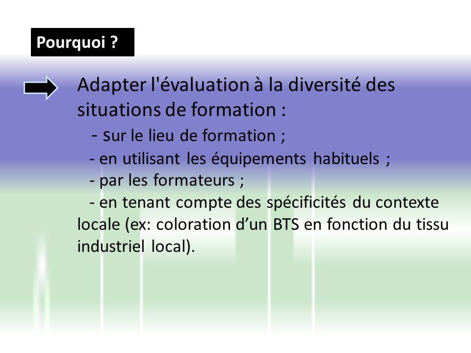 Pourquoi ? Adapter l'évaluation à la diversité des situations de formation : - s ur le lieu de formation ; - en utilisant les équipements habituels ;