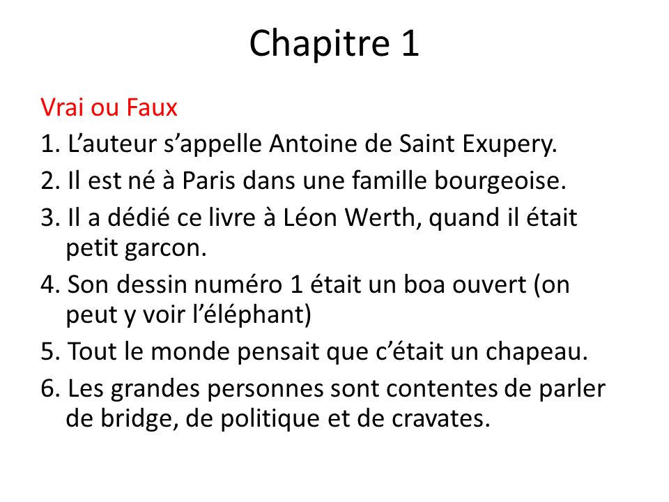 Chapitre 1 Vrai ou Faux 1. Lauteur sappelle Antoine de Saint Exupery. 2. Il est né à Paris dans une famille bourgeoise. 3. Il a dédié ce livre à Léon