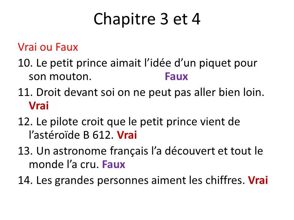Chapitre 3 et 4 Vrai ou Faux 10.Le petit prince aimait lidée dun piquet pour son mouton.Faux 11.
