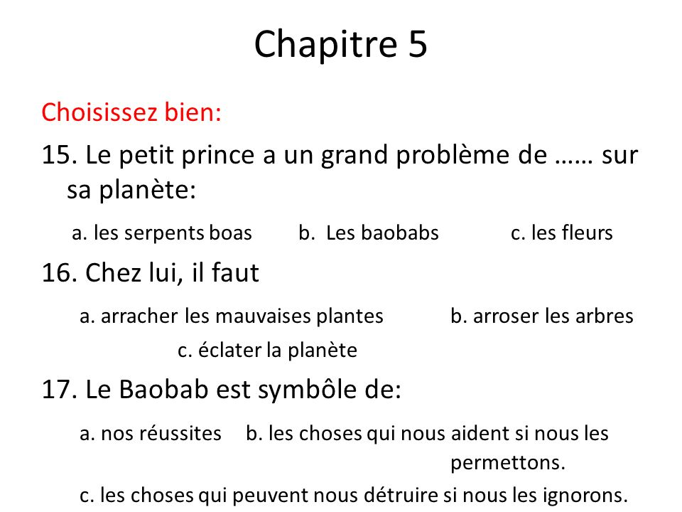 Chapitre 5 Choisissez bien: 15. Le petit prince a un grand problème de …… sur sa planète: a. les serpents boas b. Les baobabs c. les fleurs 16. Chez l