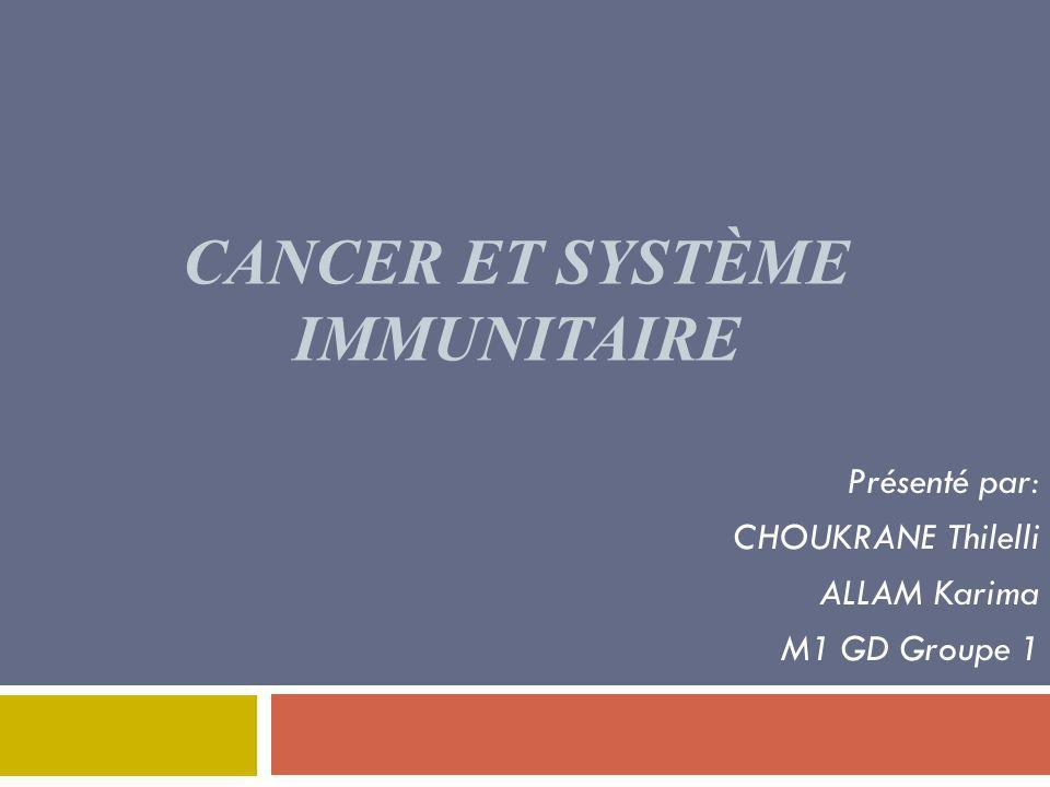 CANCER ET SYSTÈME IMMUNITAIRE Présenté par: CHOUKRANE Thilelli ALLAM Karima M1 GD Groupe 1