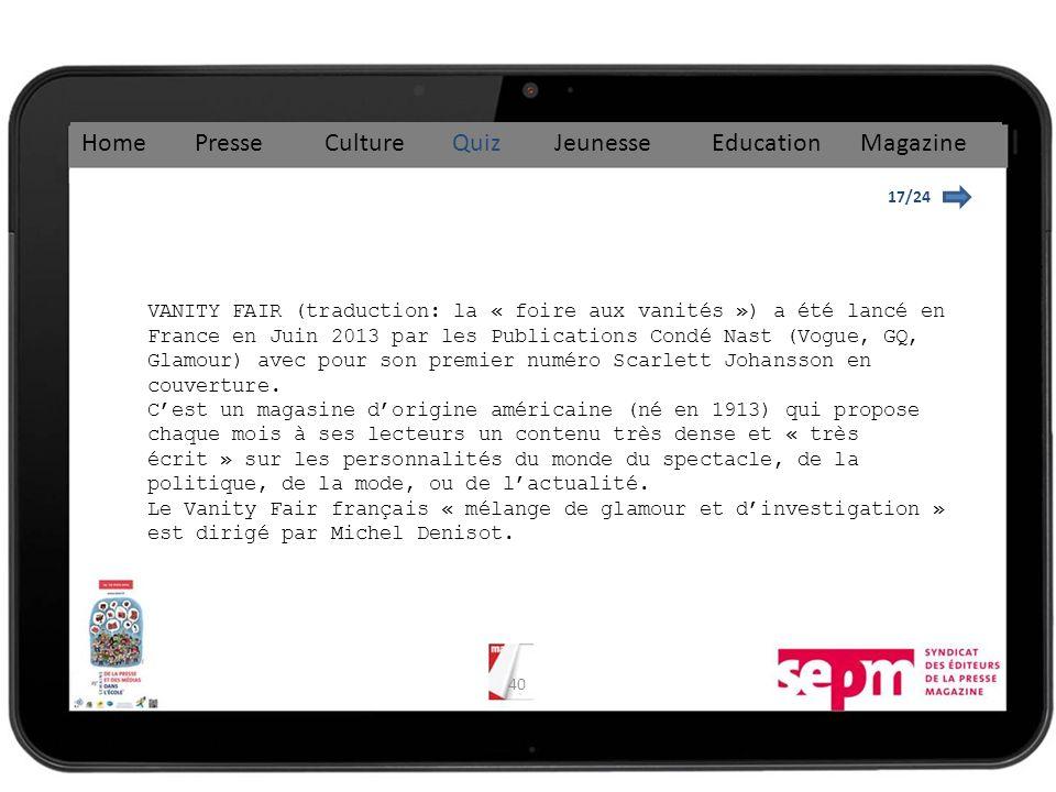40 17/24 Home Presse Culture Quiz Jeunesse Education Magazine VANITY FAIR (traduction: la « foire aux vanités ») a été lancé en France en Juin 2013 par les Publications Condé Nast (Vogue, GQ, Glamour) avec pour son premier numéro Scarlett Johansson en couverture.