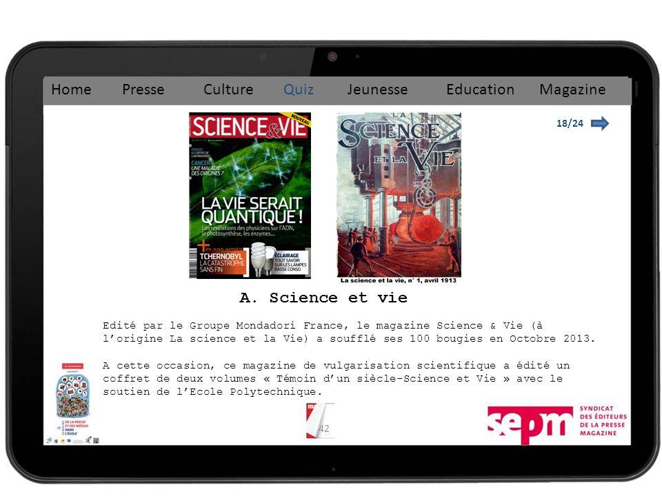 42 18/24 Home Presse Culture Quiz Jeunesse Education Magazine Edité par le Groupe Mondadori France, le magazine Science & Vie (à lorigine La science et la Vie) a soufflé ses 100 bougies en Octobre 2013.