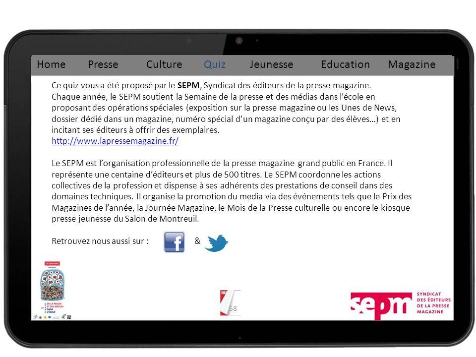 58 Home Presse Culture Quiz Jeunesse Education Magazine Ce quiz vous a été proposé par le SEPM, Syndicat des éditeurs de la presse magazine.
