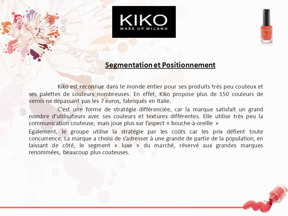 Segmentation et Positionnement Kiko est reconnue dans le monde entier pour ses produits très peu couteux et ses palettes de couleurs nombreuses. En ef