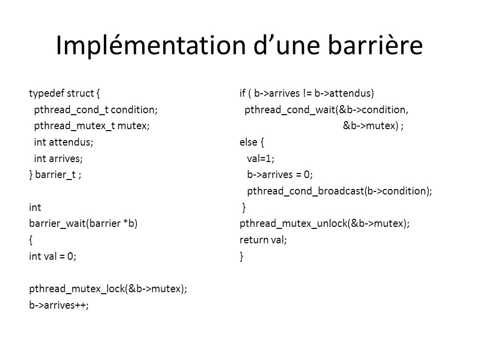 Implémentation dune barrière typedef struct { pthread_cond_t condition; pthread_mutex_t mutex; int attendus; int arrives; } barrier_t ; int barrier_wait(barrier *b) { int val = 0; pthread_mutex_lock(&b->mutex); b->arrives++; if ( b->arrives != b->attendus) pthread_cond_wait(&b->condition, &b->mutex) ; else { val=1; b->arrives = 0; pthread_cond_broadcast(b->condition); } pthread_mutex_unlock(&b->mutex); return val; }