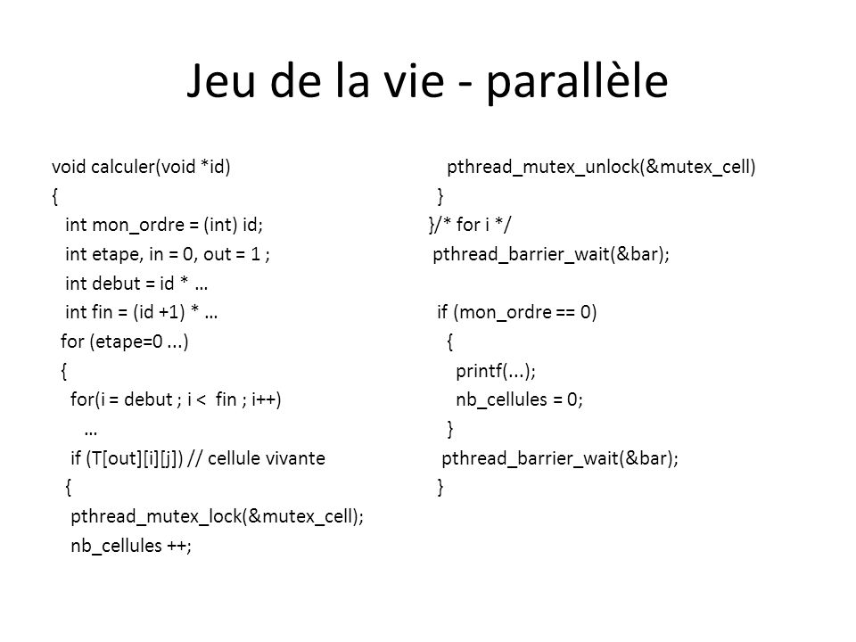 Jeu de la vie - parallèle void calculer(void *id) { int mon_ordre = (int) id; int etape, in = 0, out = 1 ; int debut = id * … int fin = (id +1) * … for (etape=0...) { for(i = debut ; i < fin ; i++) … if (T[out][i][j]) // cellule vivante { pthread_mutex_lock(&mutex_cell); nb_cellules ++; pthread_mutex_unlock(&mutex_cell) } }/* for i */ pthread_barrier_wait(&bar); if (mon_ordre == 0) { printf(...); nb_cellules = 0; } pthread_barrier_wait(&bar); }