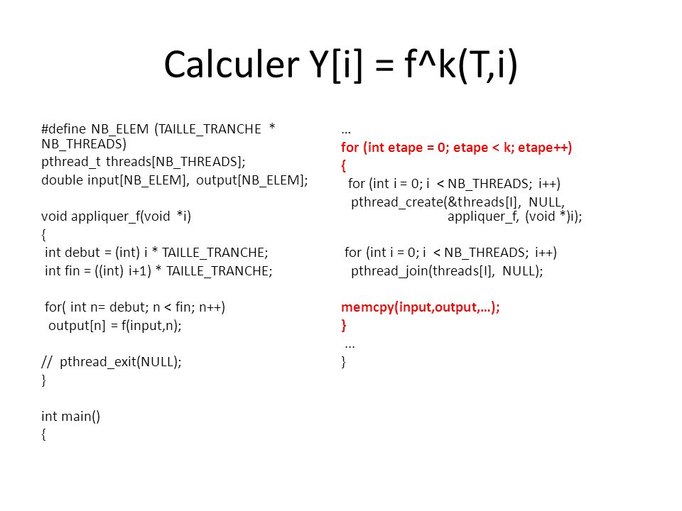 Calculer Y[i] = f^k(T,i) #define NB_ELEM (TAILLE_TRANCHE * NB_THREADS) pthread_t threads[NB_THREADS]; double input[NB_ELEM], output[NB_ELEM]; void appliquer_f(void *i) { int debut = (int) i * TAILLE_TRANCHE; int fin = ((int) i+1) * TAILLE_TRANCHE; for( int n= debut; n < fin; n++) output[n] = f(input,n); // pthread_exit(NULL); } int main() { … for (int etape = 0; etape < k; etape++) { for (int i = 0; i < NB_THREADS; i++) pthread_create(&threads[I], NULL, appliquer_f, (void *)i); for (int i = 0; i < NB_THREADS; i++) pthread_join(threads[I], NULL); memcpy(input,output,…); }...
