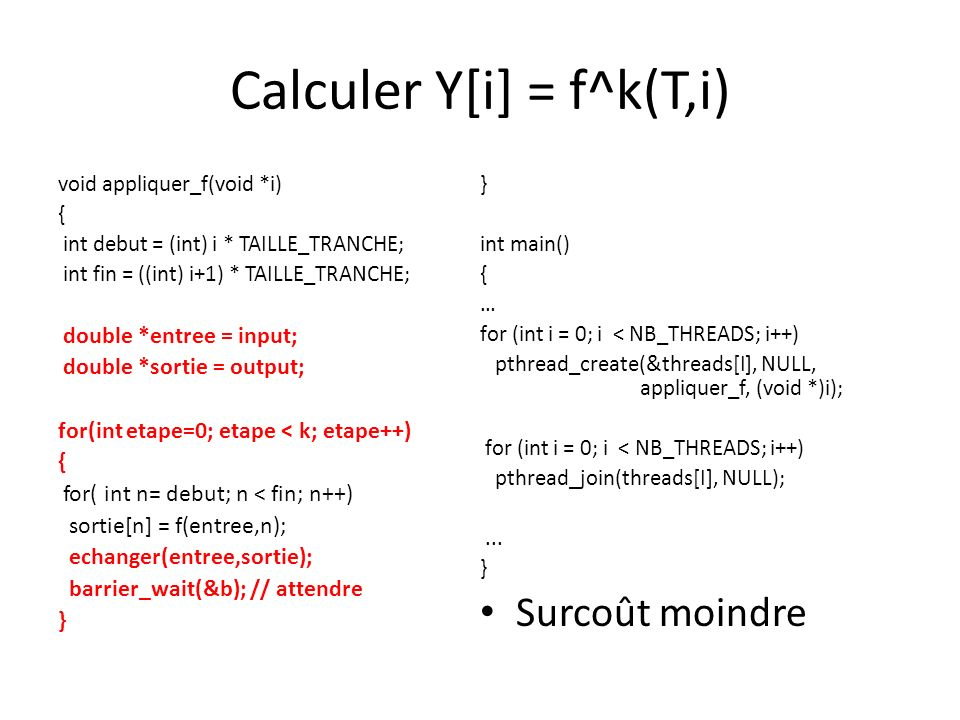 Calculer Y[i] = f^k(T,i) void appliquer_f(void *i) { int debut = (int) i * TAILLE_TRANCHE; int fin = ((int) i+1) * TAILLE_TRANCHE; double *entree = input; double *sortie = output; for(int etape=0; etape < k; etape++) { for( int n= debut; n < fin; n++) sortie[n] = f(entree,n); echanger(entree,sortie); barrier_wait(&b); // attendre } int main() { … for (int i = 0; i < NB_THREADS; i++) pthread_create(&threads[I], NULL, appliquer_f, (void *)i); for (int i = 0; i < NB_THREADS; i++) pthread_join(threads[I], NULL);...