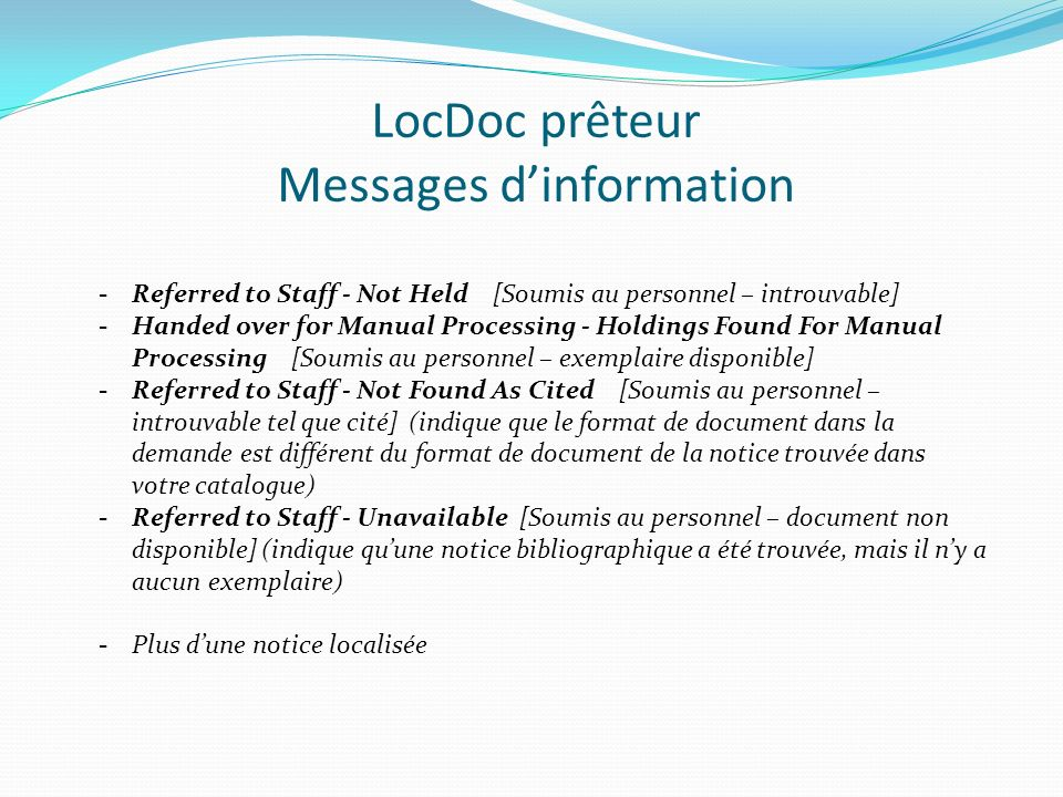 LocDoc prêteur Messages dinformation -Referred to Staff - Not Held [Soumis au personnel – introuvable] -Handed over for Manual Processing - Holdings Found For Manual Processing [Soumis au personnel – exemplaire disponible] -Referred to Staff - Not Found As Cited [Soumis au personnel – introuvable tel que cité] (indique que le format de document dans la demande est différent du format de document de la notice trouvée dans votre catalogue) -Referred to Staff - Unavailable [Soumis au personnel – document non disponible] (indique quune notice bibliographique a été trouvée, mais il ny a aucun exemplaire) -Plus dune notice localisée