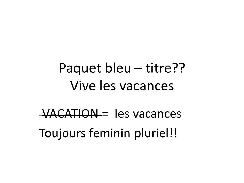 Paquet bleu – titre Vive les vacances VACATION = les vacances Toujours feminin pluriel!!